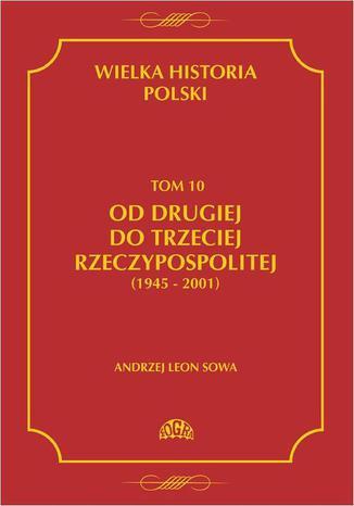 Okładka książki Wielka historia Polski Tom 10 Od drugiej do trzeciej Rzeczypospolitej (1945 - 2001)
