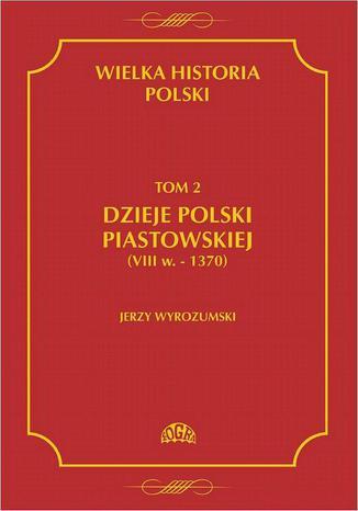 Okładka książki/ebooka Wielka historia Polski Tom 2 Dzieje Polski piastowskiej (VIII w.-1370)