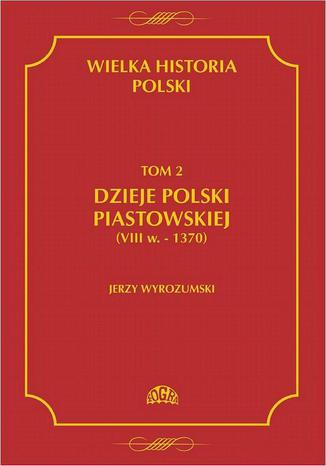 Okładka książki Wielka historia Polski Tom 2 Dzieje Polski piastowskiej (VIII w.-1370)