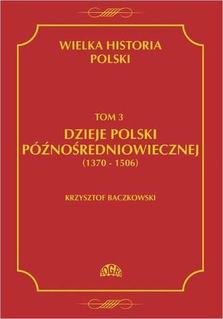 Okładka książki Wielka historia Polski Tom 3 Dzieje Polski późnośredniowiecznej (1370-1506)