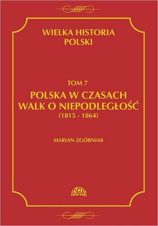 Okładka książki/ebooka Wielka Historia Polski Tom 7 Polska w czasach walk o niepodległość (1815 - 1864)