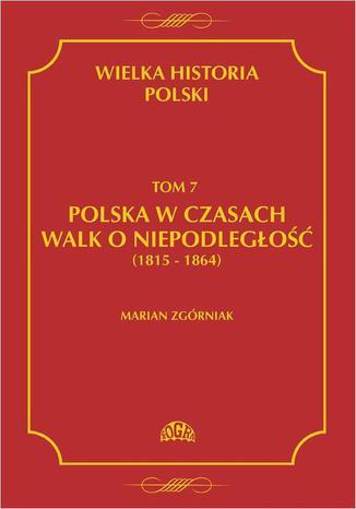 Okładka książki Wielka Historia Polski Tom 7 Polska w czasach walk o niepodległość (1815 - 1864)