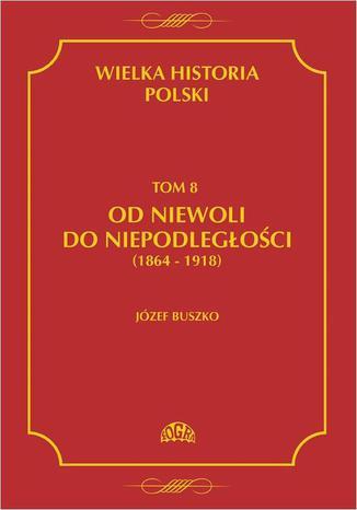 Okładka książki/ebooka Wielka historia Polski Tom 8 Od niewoli do niepodległości (1864-1918)