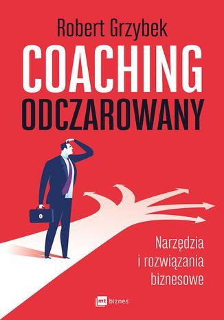 Okładka książki Coaching odczarowany. Narzędzia i rozwiązania biznesowe