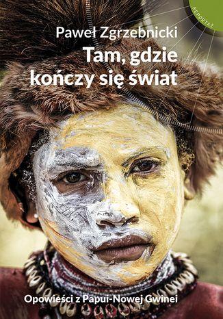 Okładka książki: Tam, gdzie kończy się świat. Opowieści z Papui-Nowej Gwinei