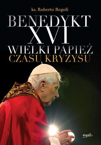 Okładka książki Benedykt XVI. Wielki papież czasu kryzysu