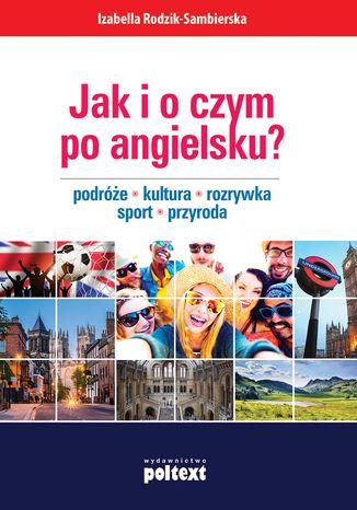 Okładka książki/ebooka Jak i o czym po angielsku? Podróże. Kultura. Rozrywka. Sport. Przyroda