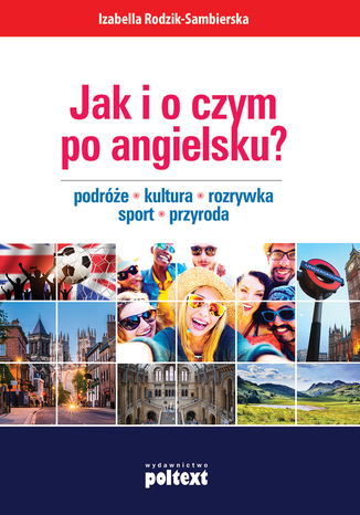 Okładka książki Jak i o czym po angielsku? Podróże. Kultura. Rozrywka. Sport. Przyroda