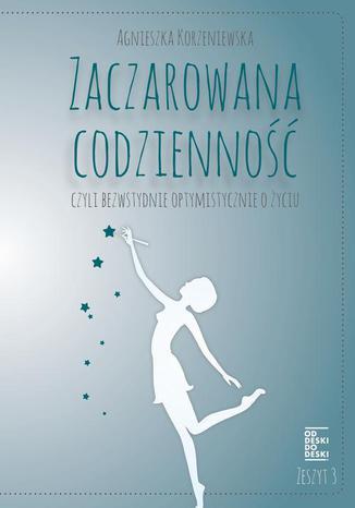 Okładka książki Zaczarowana codzienność, czyli bezwstydnie optymistycznie o życiu. Zeszyt 3
