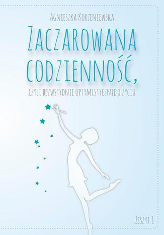 Okładka książki Zaczarowana codzienność, czyli bezwstydnie optymistycznie o życiu. Zeszyt 1
