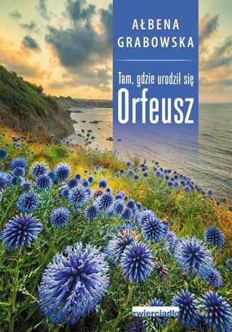 Okładka książki/ebooka Tam, gdzie urodził się Orfeusz