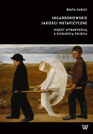 Okładka książki Ingardenowskie jakości metafizyczne. Między otwartością a ścisłością pojęcia