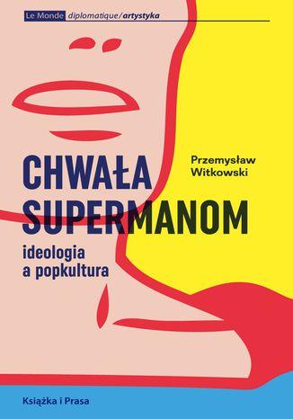 Okładka książki/ebooka Chwała supermanom. Ideologia a popkultura