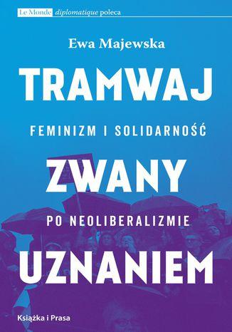 Okładka książki/ebooka Tramwaj zwany uznaniem. Feminizm i solidarność po neoliberalizmie