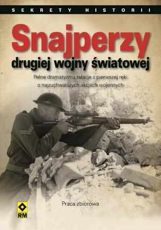 Snajperzy drugiej wojny światowej. Pełne dramatyzmu relacje z pierwszej ręki o najzuchwalszych akcjach wojennych
