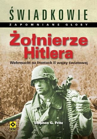 Okładka książki/ebooka Żołnierze Hitlera. Wehrmacht na frontach II wojny światowej