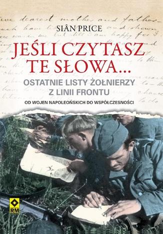 Okładka książki Jeśli czytasz te słowa. Ostatnie listy żołnierzy z linii frontu