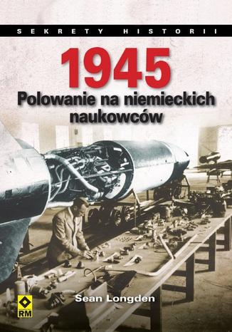 Okładka książki 1945. Polowanie na niemieckich naukowców