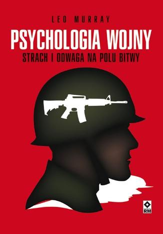 Okładka książki Psychologia wojny. Strach i odwaga na polu bitwy