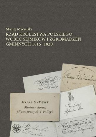 Okładka książki Rząd Królestwa Polskiego wobec sejmików i zgromadzeń gminnych 1815-1830
