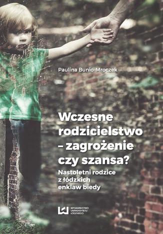 Okładka książki/ebooka Wczesne rodzicielstwo - zagrożenie czy szansa? Nastoletni rodzice z łódzkich enklaw biedy