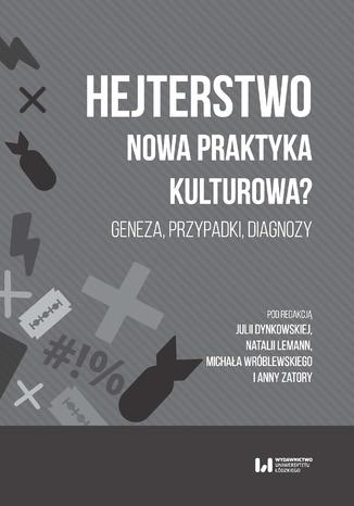 Okładka książki Hejterstwo. Nowa praktyka kulturowa? Geneza, przypadki, diagnozy