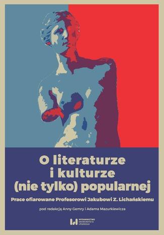 Okładka książki O literaturze i kulturze (nie tylko) popularnej. Prace ofiarowane Profesorowi Jakubowi Z. Lichańskiemu