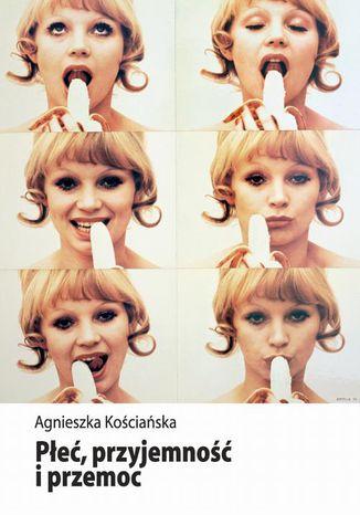 Okładka książki Płeć, przyjemność i przemoc. Kształtowanie wiedzy eksperckiej o seksualności w Polsce