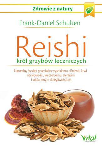 Okładka książki Reishi - król grzybów leczniczych. Naturalny środek przeciwko wysokiemu ciśnieniu krwi, nerwowości, wyczerpaniu, alergiom i wielu innym dolegliwościom