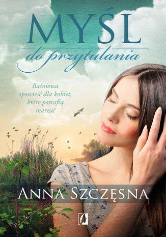 Okładka książki/ebooka  Myśl do przytulania. Baśniowa opowieść dla kobiet, które potrafią marzyć