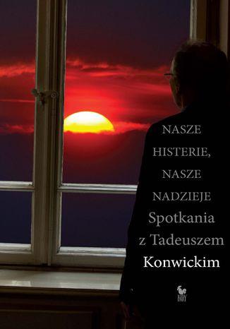 Okładka książki Nasze histerie, nasze nadzieje. Spotkania z Tadeuszem Konwickim