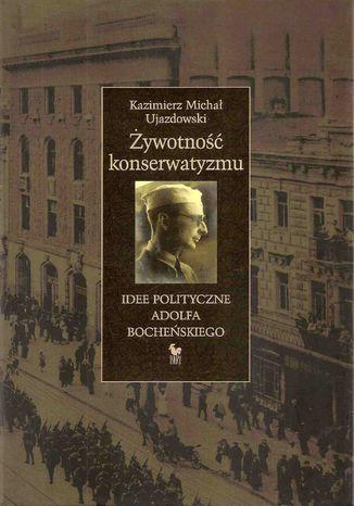 Okładka książki Żywotność konserwatyzmu. Idee polityczne Adolfa Bocheńskiego