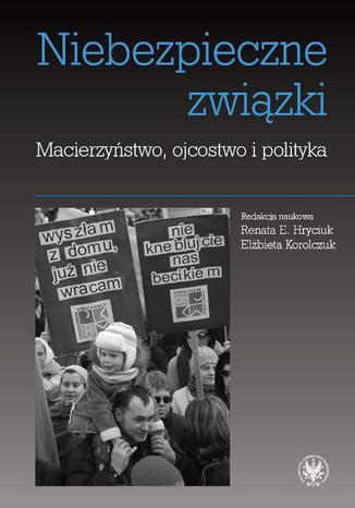 Okładka książki Niebezpieczne związki. Macierzyństwo, ojcostwo i polityka