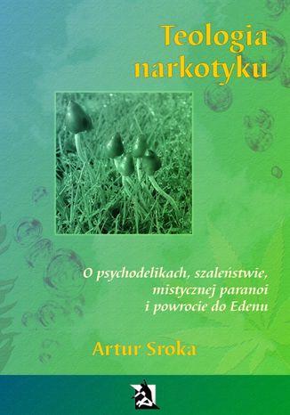 Okładka książki Teologia narkotyku. O psychodelikach, szaleństwie, mistycznej paranoi i powrocie do Edenu