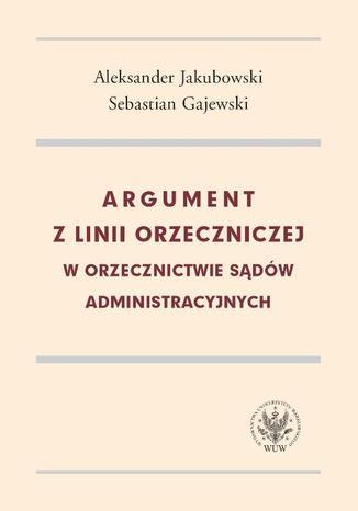 Okładka książki/ebooka Argument z linii orzeczniczej w orzecznictwie sądów administracyjnych