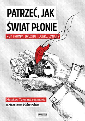 Okładka książki/ebooka Patrzeć, jak świat płonie. Rok Trumpa, Brexitu i Dobrej Zmiany. Marcin Makowski w rozmowie z Matthew Tyrmandem