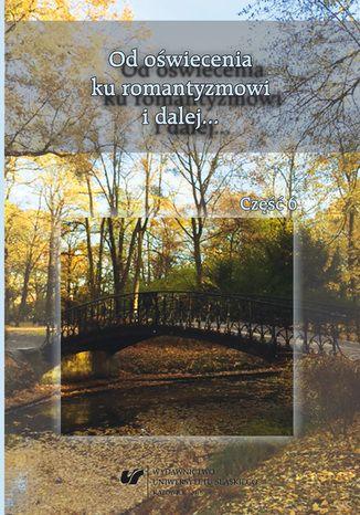 Okładka książki Od oświecenia ku romantyzmowi i dalej... Autorzy - dzieła - czytelnicy. Cz. 6