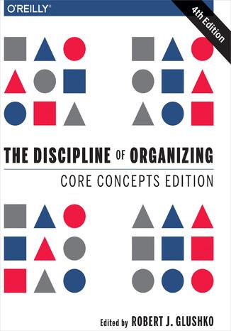 Okładka książki The Discipline of Organizing: Core Concepts Edition. 4th Edition