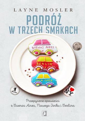 Okładka książki Podróż w trzech smakach. Przepyszne opowieści z Buenos Aires, Nowego Jorku i Berlina