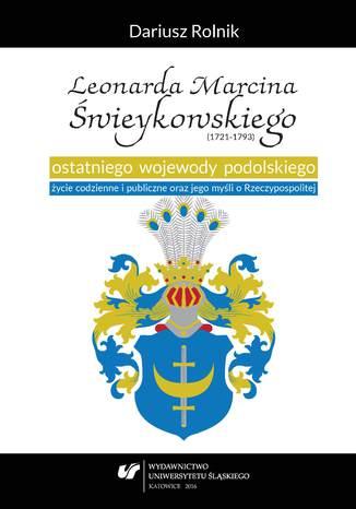 Okładka książki Leonarda Marcina Świeykowskiego (1721-1793) ostatniego wojewody podolskiego życie codzienne i publiczne oraz jego myśli o Rzeczypospolitej