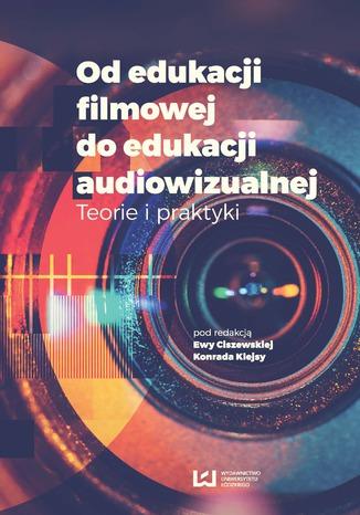 Okładka książki Od edukacji filmowej do edukacji audiowizualnej. Teorie i praktyki