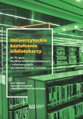 Uniwersyteckie kształcenie bibliotekarzy. W 70-lecie studiów bibliotekoznawczych i informacyjnych na Uniwersytecie Łódzkim