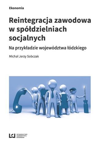 Okładka książki Reintegracja zawodowa w spółdzielniach socjalnych na przykładzie województwa łódzkiego