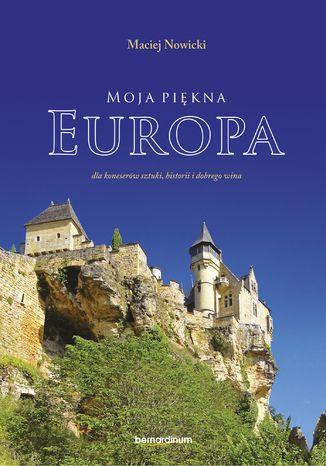 Okładka książki Moja piękna Europa dla koneserów sztuki, historii i dobrego wina