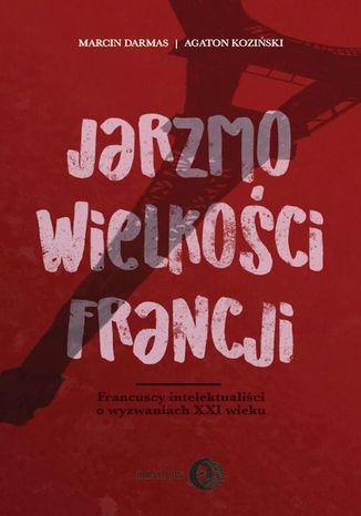 Okładka książki/ebooka Jarzmo wielkości Francji. Francuscy intelektualiści o wyzwaniach XXI wieku