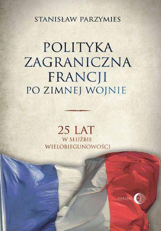Okładka książki/ebooka Polityka zagraniczna Francji po zimnej wojnie. 25 lat w służbie wielobiegunowości