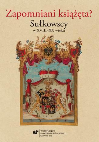 Okładka książki Zapomniani książęta? Sułkowscy w XVIII-XX wieku