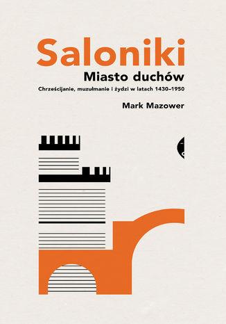 Okładka książki Saloniki. Miasto duchów. Chrześcijanie, muzułmanie i żydzi w latach 14301950