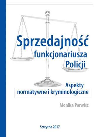 Okładka książki/ebooka Sprzedajność funkcjonariusza Policji. Aspekty normatywne i kryminologiczne