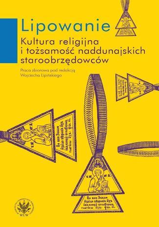 Okładka książki Lipowanie. Kultura religijna i tożsamość naddunajskich staroobrzędowców